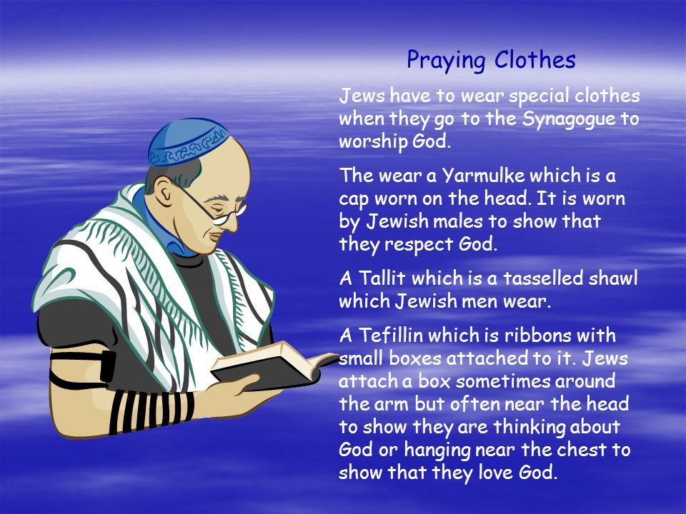 Praying Clothes Jews have to wear special clothes when they go to the Synagogue to worship God.