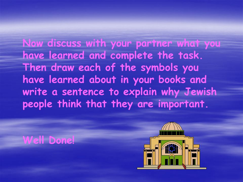 Now discuss with your partner what you have learned and complete the task. Then draw each of the symbols you have learned about in your books and write a sentence to explain why Jewish people think that they are important.