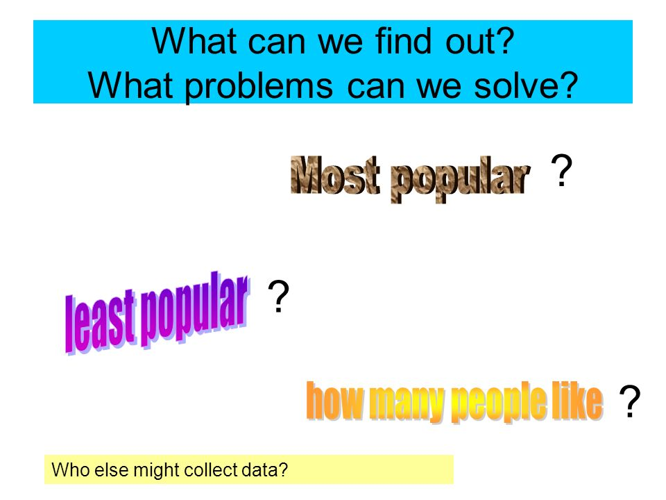 What can we find out What problems can we solve