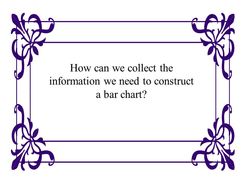 How can we collect the information we need to construct a bar chart