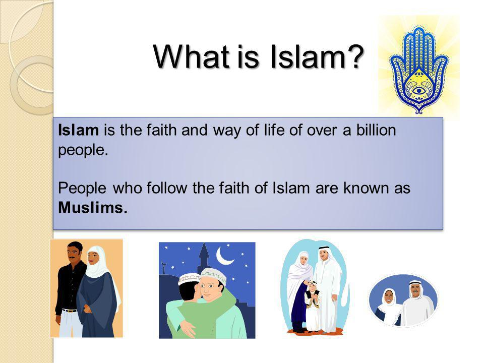 What is Islam. Islam is the faith and way of life of over a billion people.