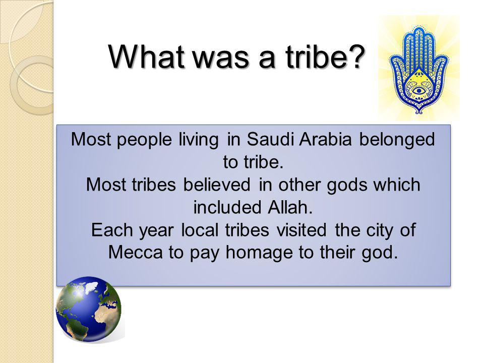 What was a tribe Most people living in Saudi Arabia belonged to tribe. Most tribes believed in other gods which included Allah.
