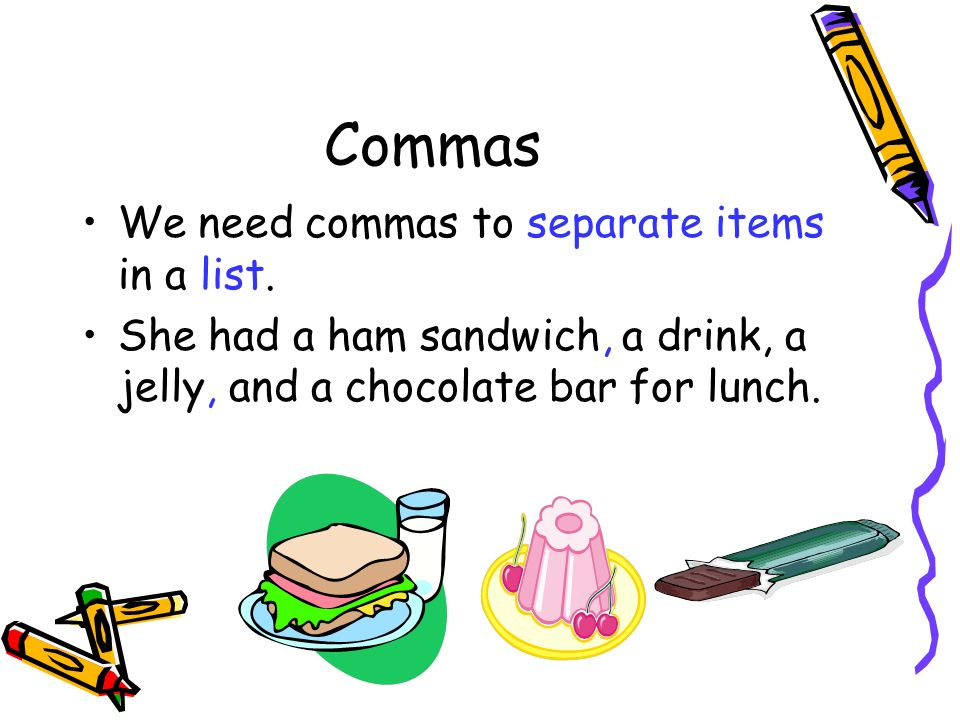 Commas We need commas to separate items in a list.
