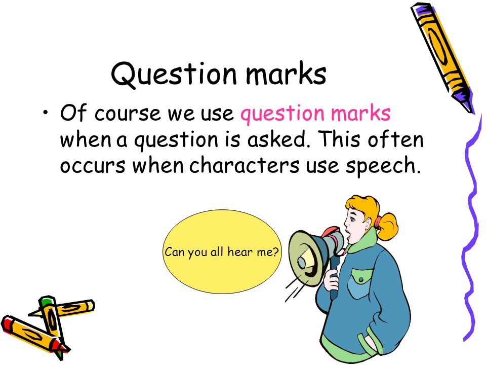 Question marks Of course we use question marks when a question is asked. This often occurs when characters use speech.