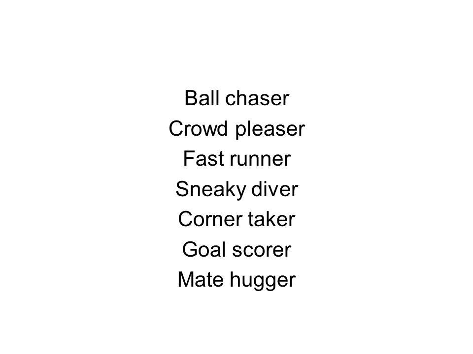 Ball chaser Crowd pleaser Fast runner Sneaky diver Corner taker Goal scorer Mate hugger