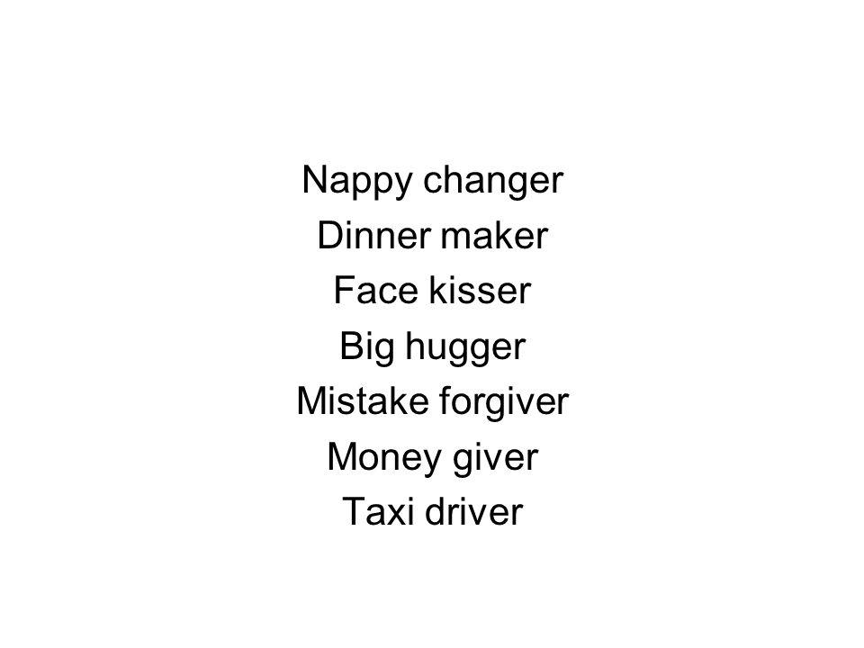 Nappy changer Dinner maker Face kisser Big hugger Mistake forgiver Money giver Taxi driver