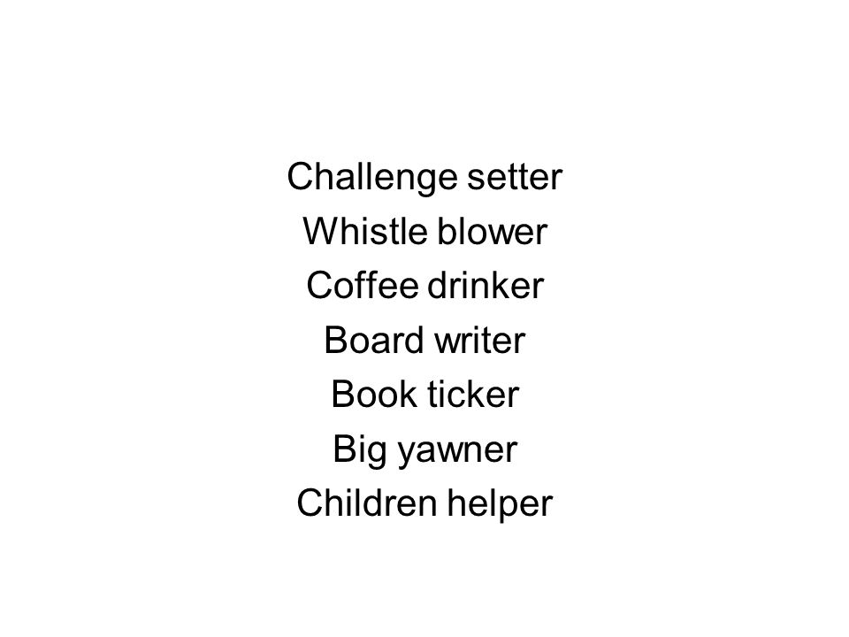Challenge setter Whistle blower Coffee drinker Board writer Book ticker Big yawner Children helper
