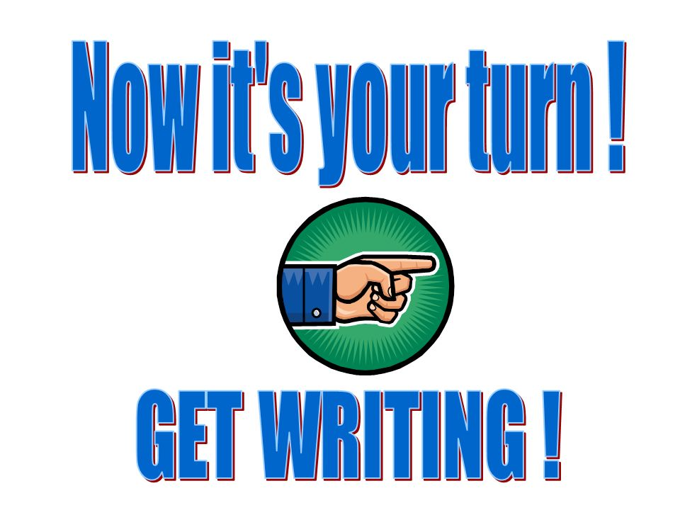 Now it s your turn ! GET WRITING !