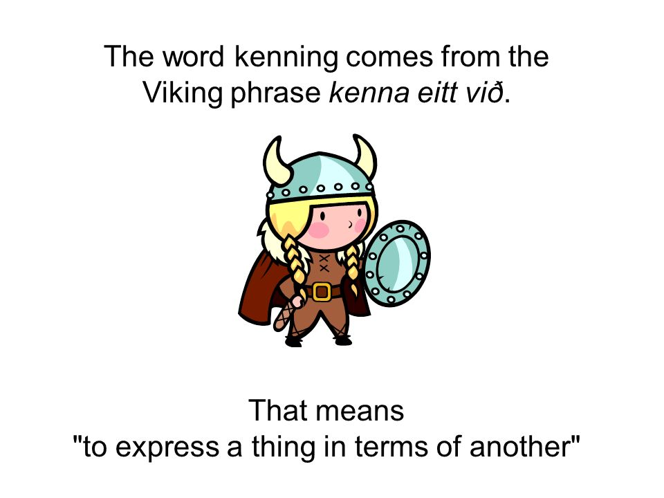 The word kenning comes from the Viking phrase kenna eitt við.