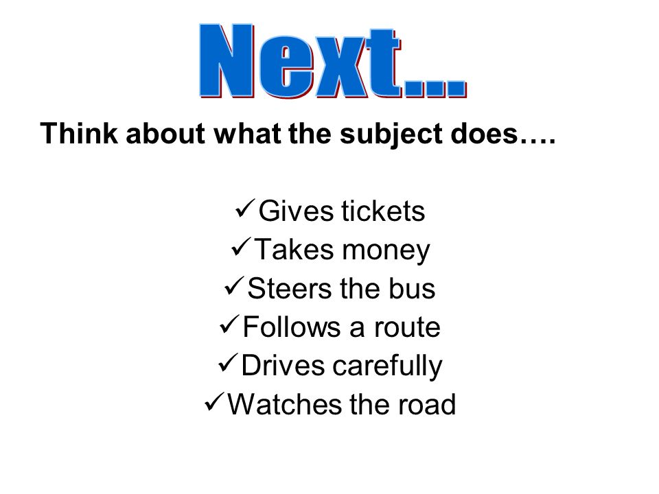 Next... Think about what the subject does…. Gives tickets Takes money