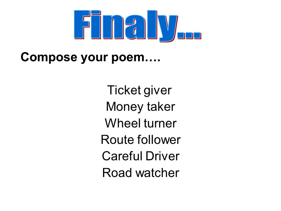 Finaly... Compose your poem…. Ticket giver Money taker Wheel turner