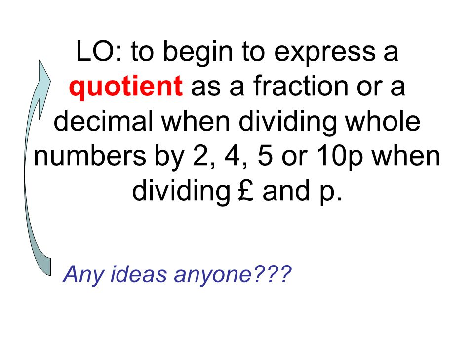 LO: to begin to express a quotient as a fraction or a decimal when dividing whole numbers by 2, 4, 5 or 10p when dividing £ and p.