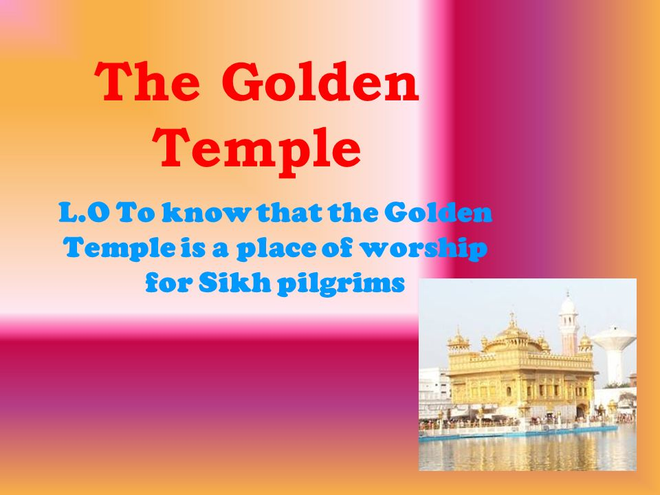 The Golden Temple L.O To know that the Golden Temple is a place of worship for Sikh pilgrims
