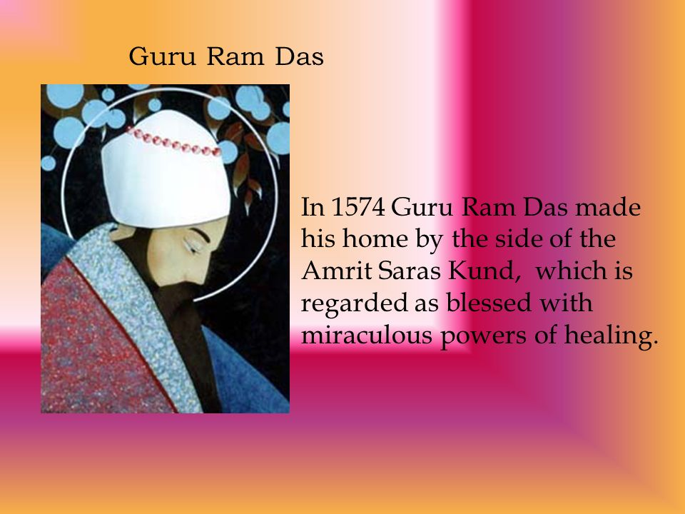 Guru Ram Das In 1574 Guru Ram Das made his home by the side of the Amrit Saras Kund, which is regarded as blessed with miraculous powers of healing.