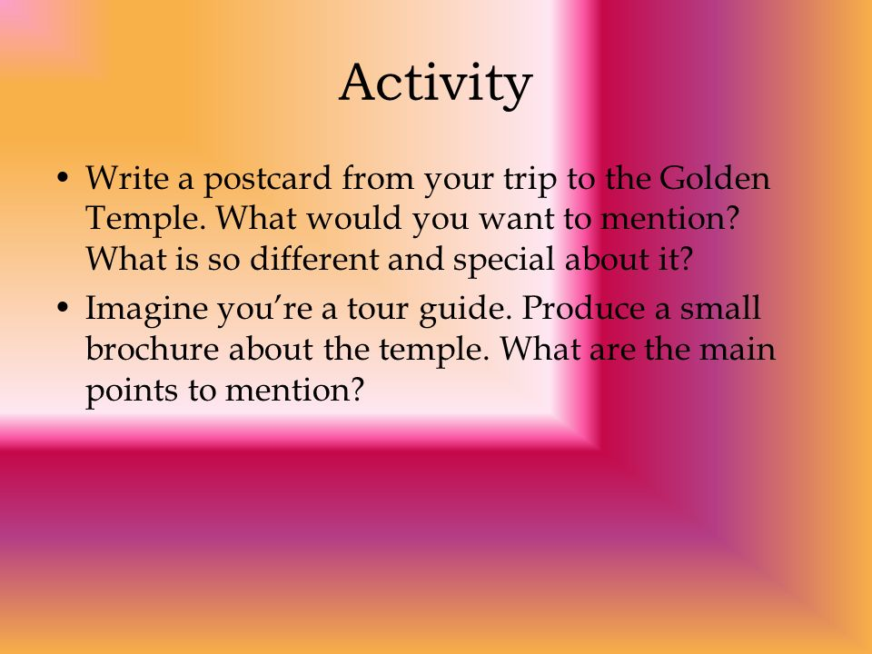 Activity Write a postcard from your trip to the Golden Temple. What would you want to mention What is so different and special about it