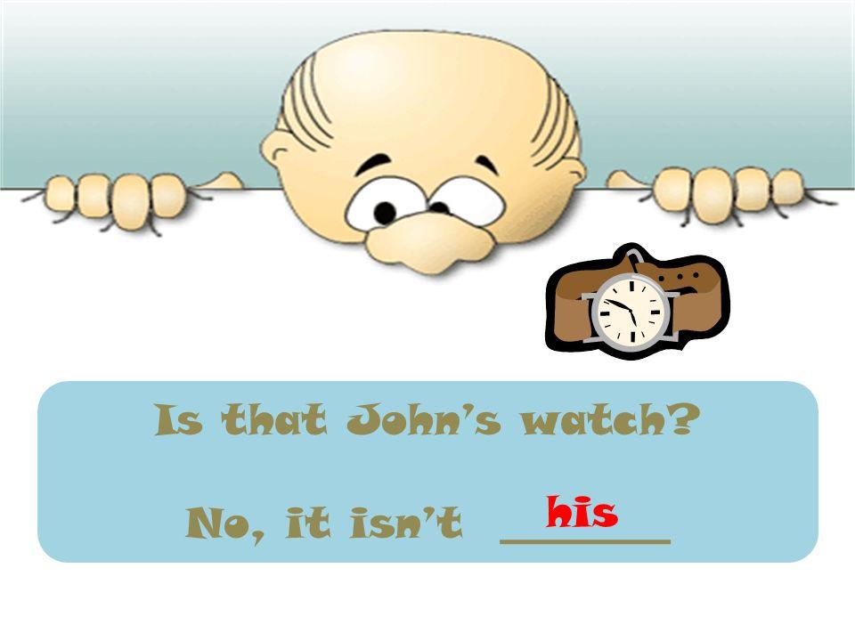 Is that John's watch No, it isn't ________ his