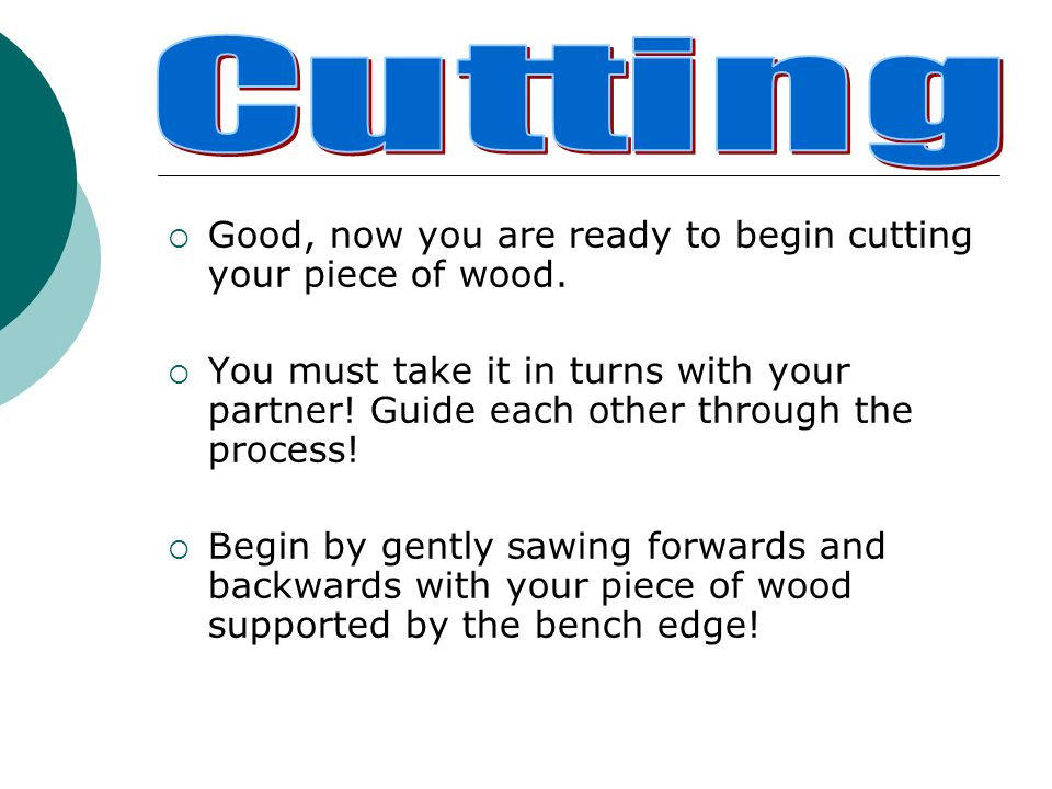 Cutting Good, now you are ready to begin cutting your piece of wood.