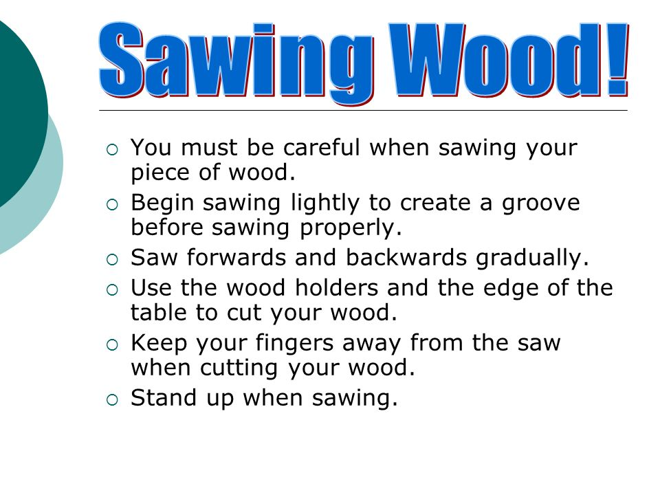 Sawing Wood! You must be careful when sawing your piece of wood.