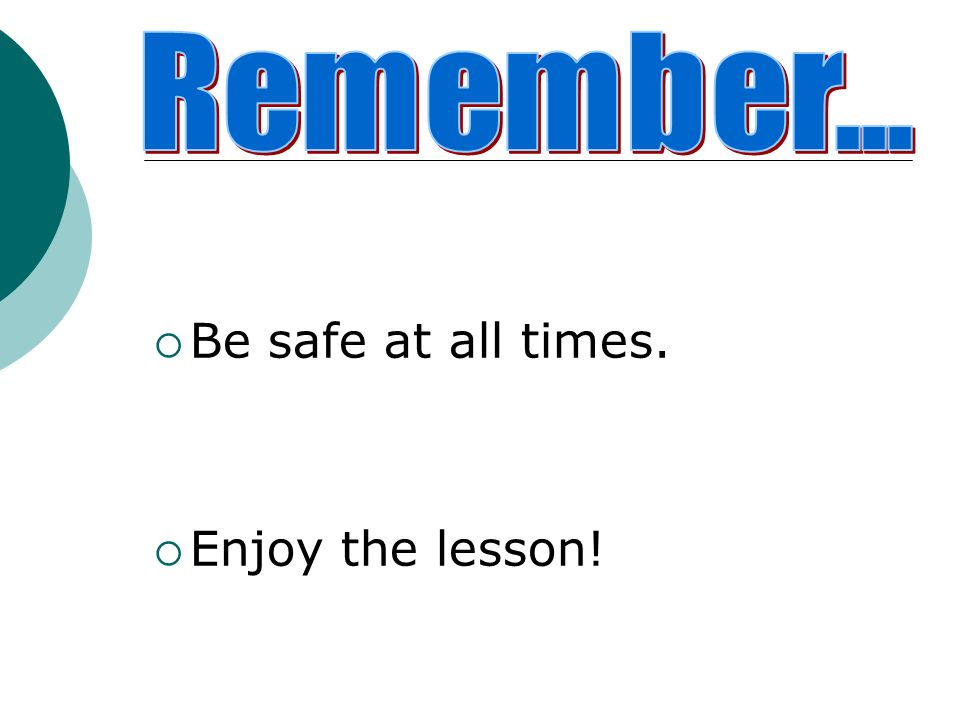 Remember... Be safe at all times. Enjoy the lesson!