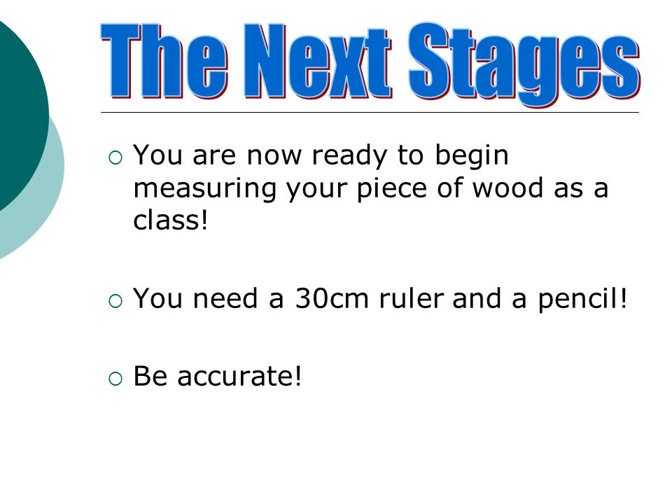 The Next Stages You are now ready to begin measuring your piece of wood as a class! You need a 30cm ruler and a pencil!
