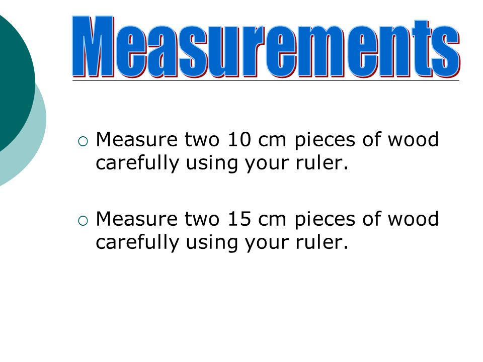 Measurements Measure two 10 cm pieces of wood carefully using your ruler.