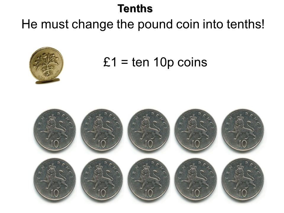 He must change the pound coin into tenths!