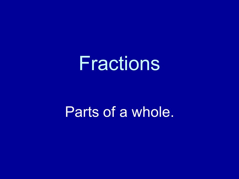 Fractions Parts of a whole.