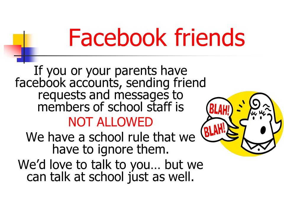 Facebook friends If you or your parents have facebook accounts, sending friend requests and messages to members of school staff is.