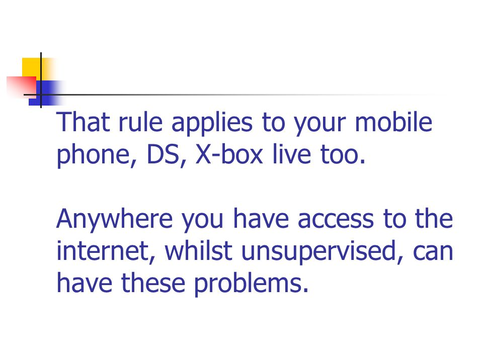 That rule applies to your mobile phone, DS, X-box live too