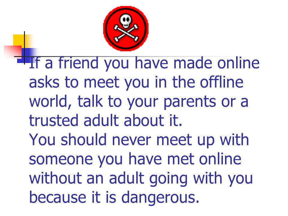 If a friend you have made online asks to meet you in the offline world, talk to your parents or a trusted adult about it.
