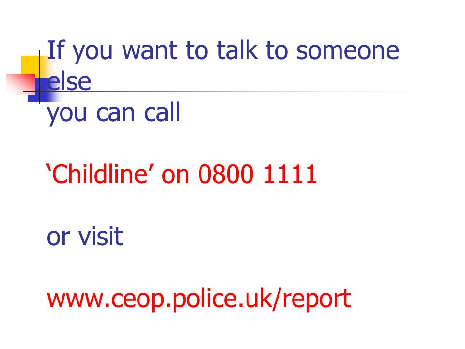 If you want to talk to someone else you can call 'Childline' on 0800 1111 or visit www.ceop.police.uk/report