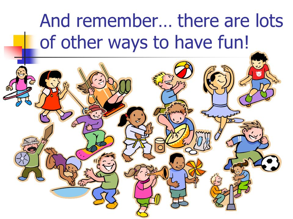 And remember… there are lots of other ways to have fun!