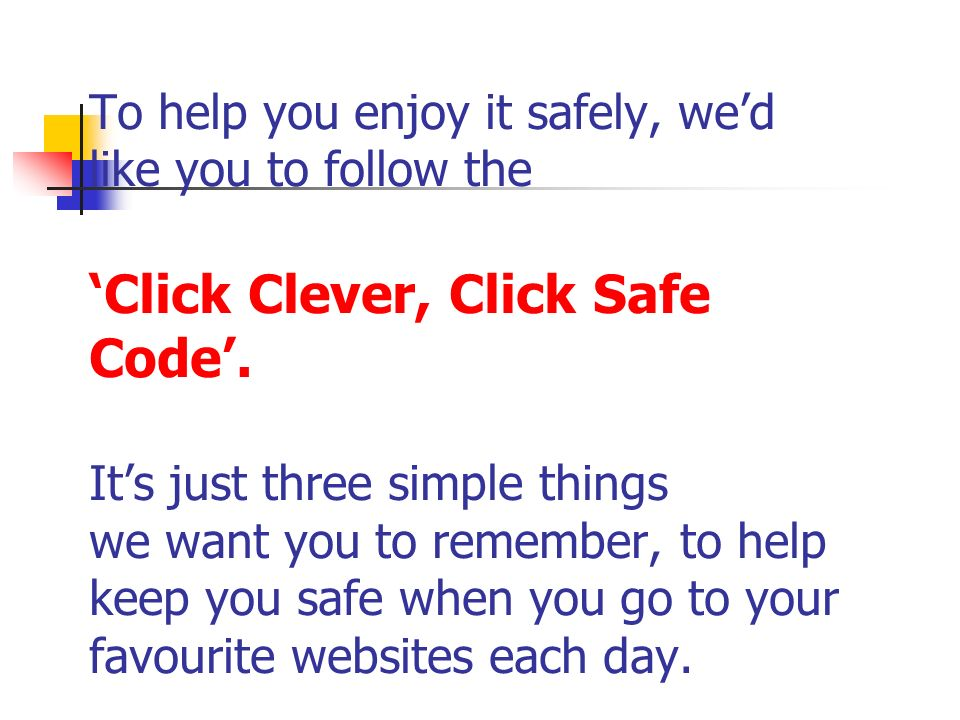 To help you enjoy it safely, we'd like you to follow the 'Click Clever, Click Safe Code'.