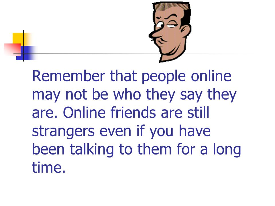 Remember that people online may not be who they say they are
