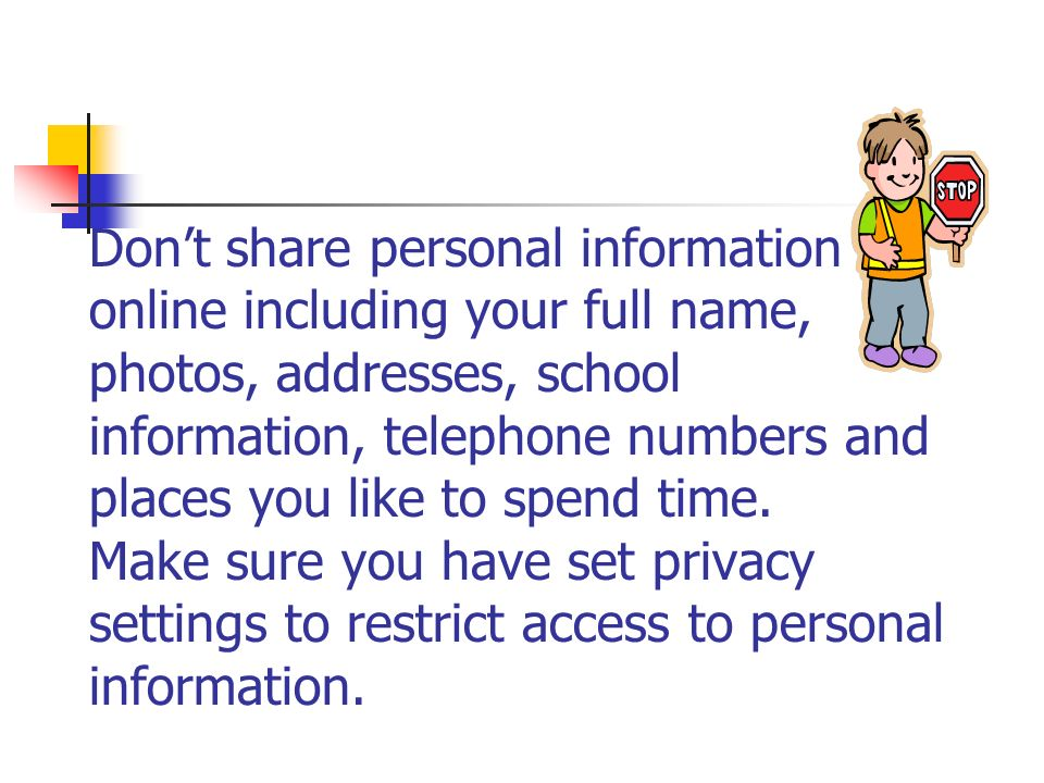 Don't share personal information online including your full name, photos, addresses, school information, telephone numbers and places you like to spend time.