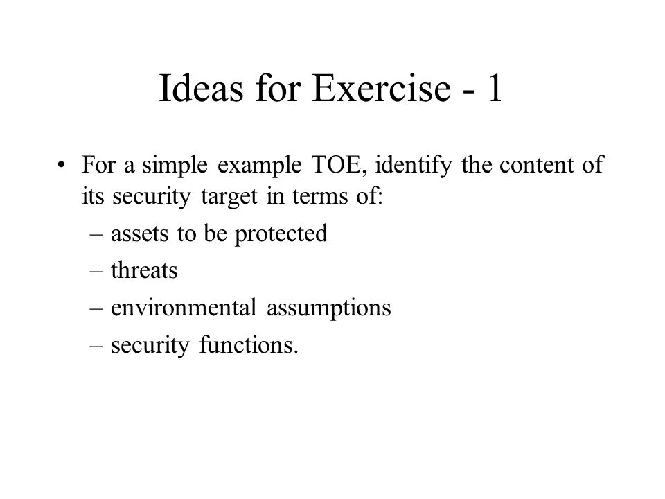 Ideas for Exercise - 1 For a simple example TOE, identify the content of its security target in terms of: