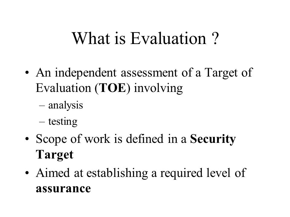 What is Evaluation An independent assessment of a Target of Evaluation (TOE) involving. analysis.