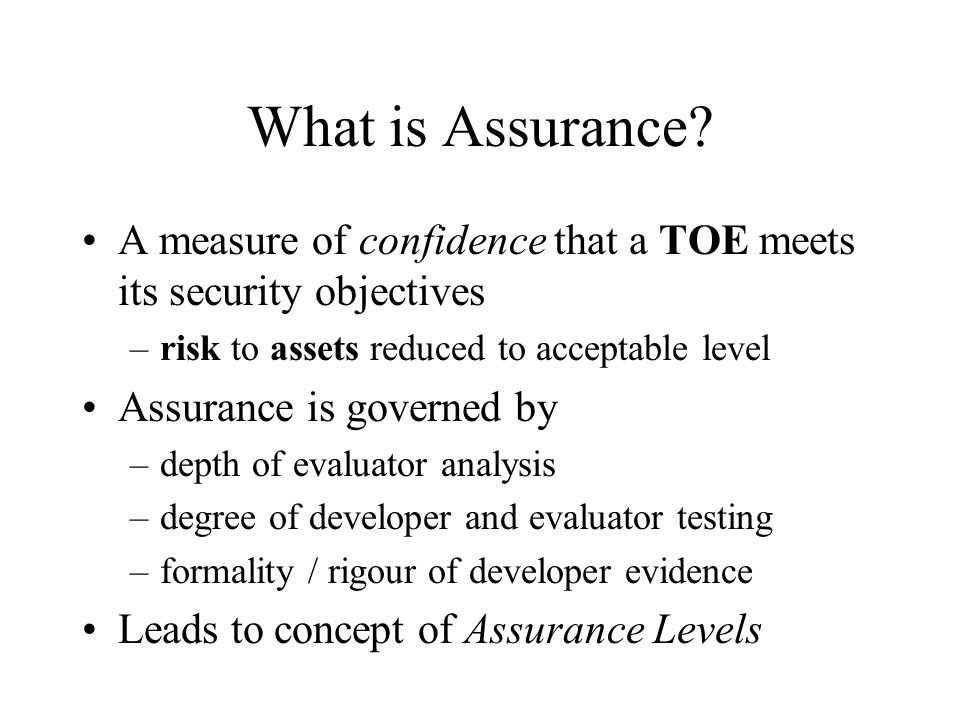 What is Assurance A measure of confidence that a TOE meets its security objectives. risk to assets reduced to acceptable level.