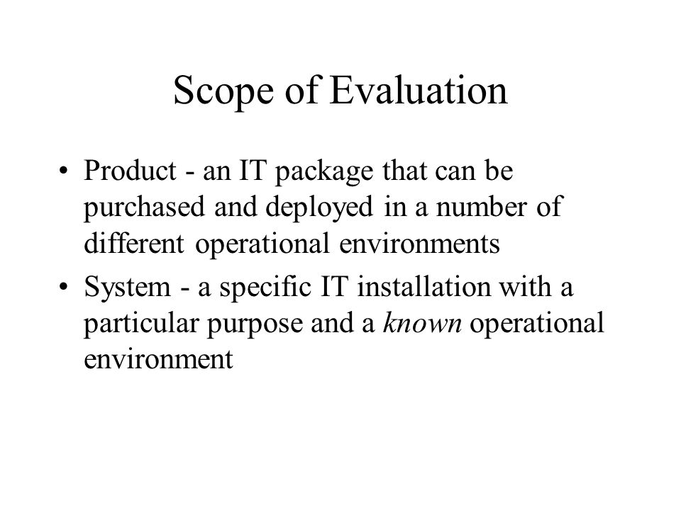 Scope of Evaluation Product - an IT package that can be purchased and deployed in a number of different operational environments.