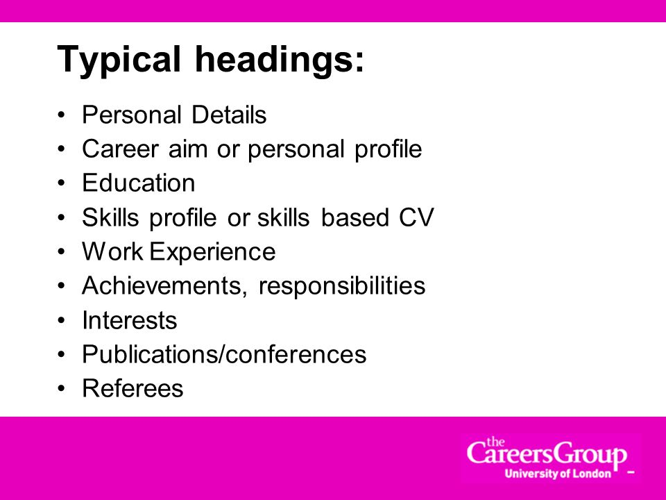 Typical headings: Personal Details Career aim or personal profile