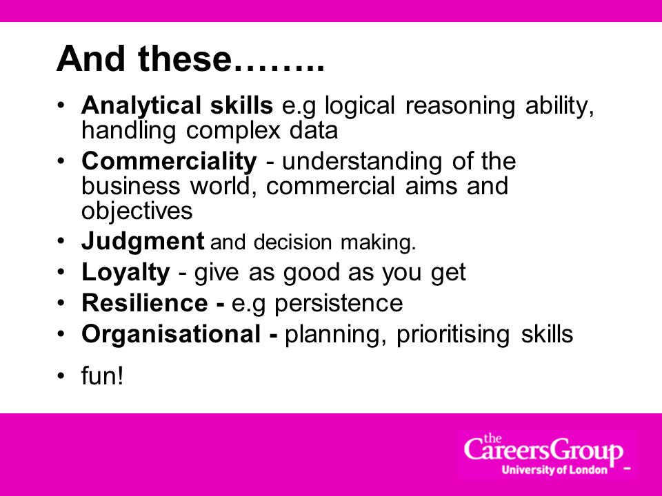 And these…….. Analytical skills e.g logical reasoning ability, handling complex data.