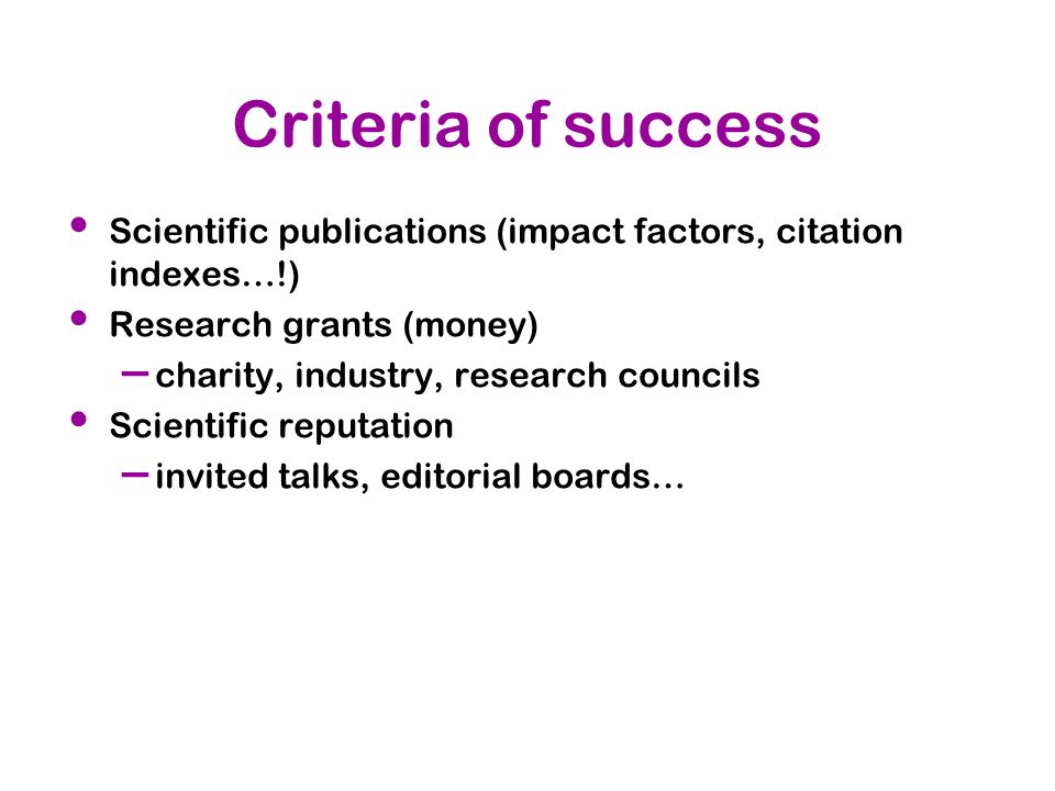 Criteria of success Scientific publications (impact factors, citation indexes…!) Research grants (money)