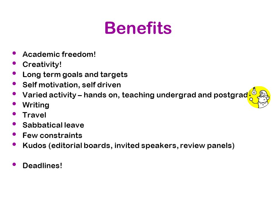 Benefits Academic freedom! Creativity! Long term goals and targets