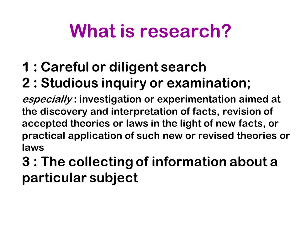 What is research 1 : Careful or diligent search 2 : Studious inquiry or examination;