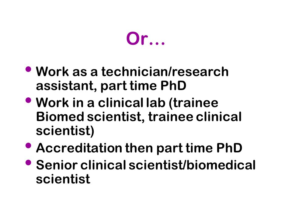 Or… Work as a technician/research assistant, part time PhD