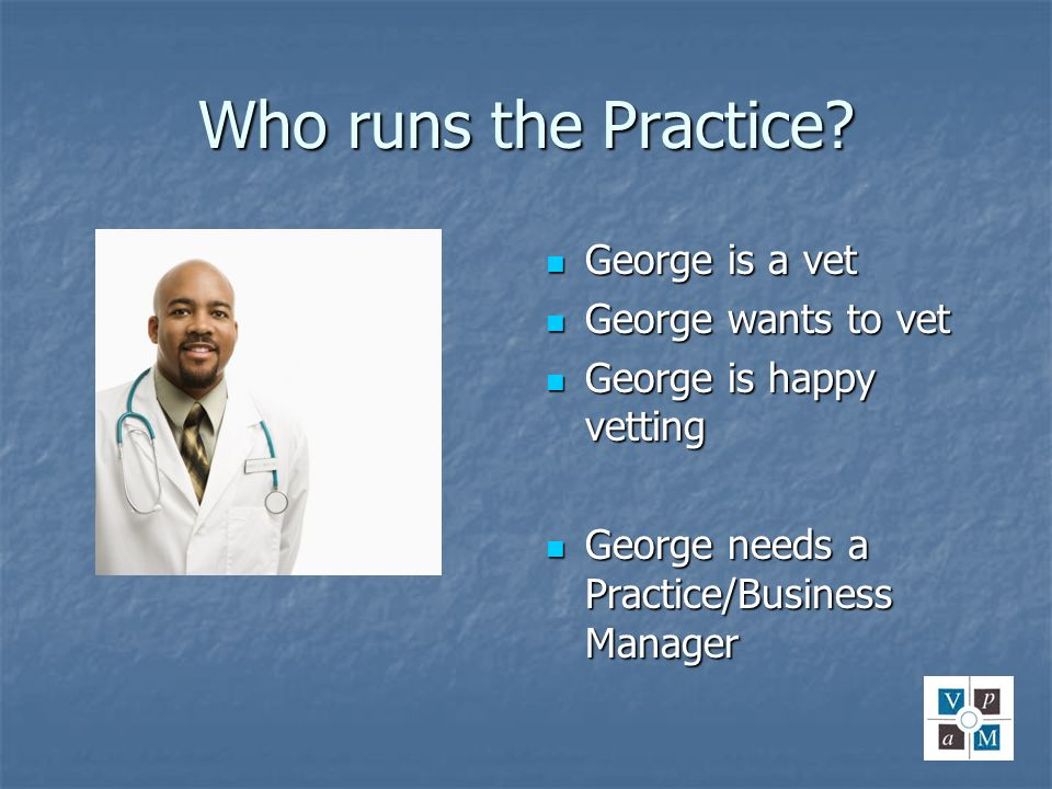 Who runs the Practice George is a vet George wants to vet