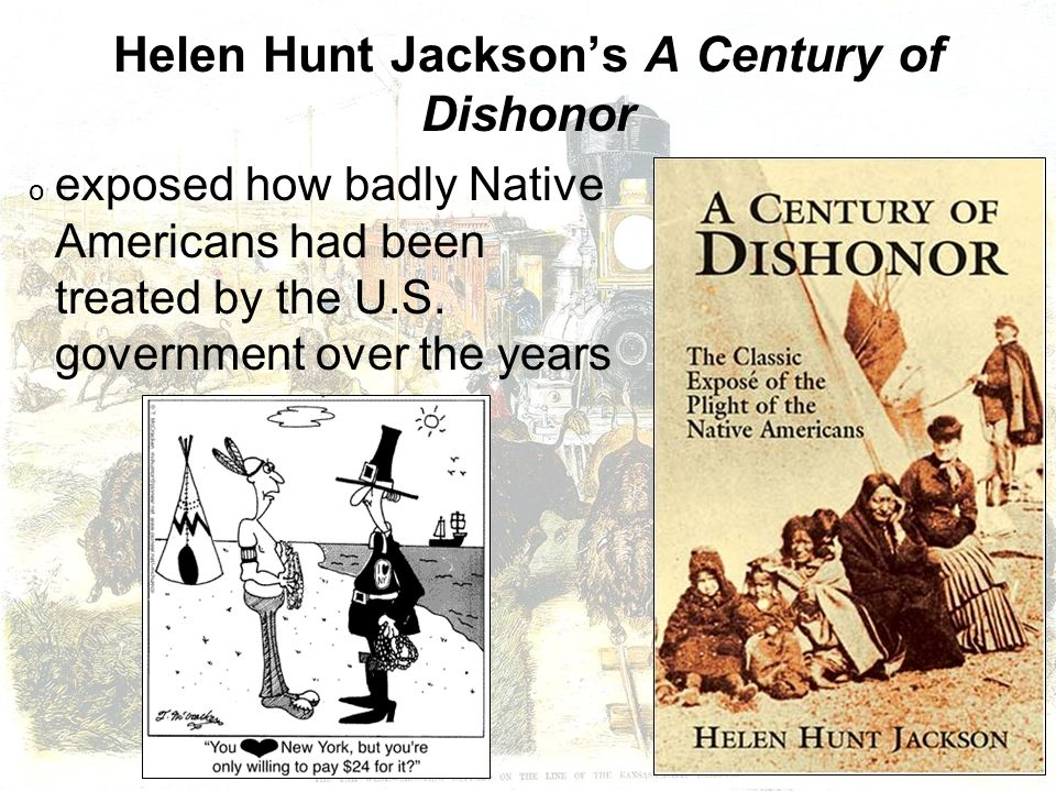 an interpretation of helen hunt jacksons a century of dishonor A century of dishonor: the classic exposé of the plight of the native americans [helen hunt jackson] on amazoncom free shipping on qualifying offers sharply critical of the united states government's cruelty toward native americans, this monumental study describes the maltreatment of indians as far back as the american revolution.