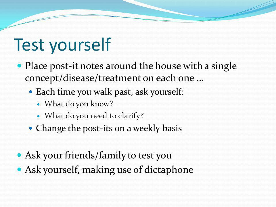 Test yourself Place post-it notes around the house with a single concept/disease/treatment on each one ...