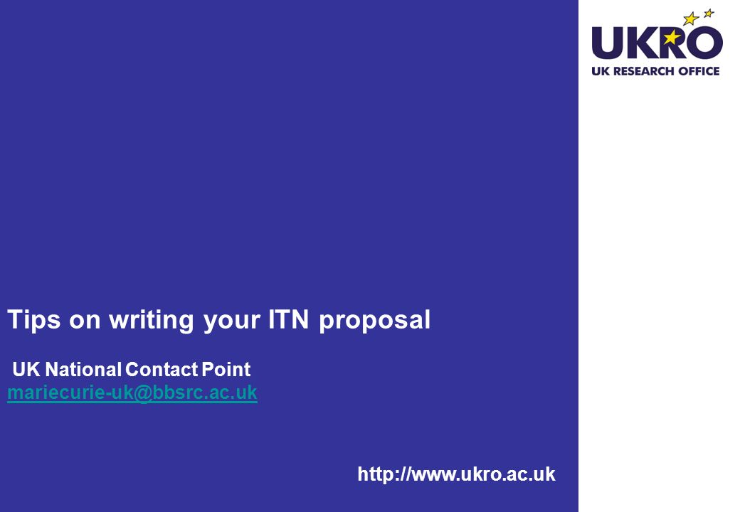 Tips on writing your ITN proposal UK National Contact Point mariecurie-uk@bbsrc.ac.uk