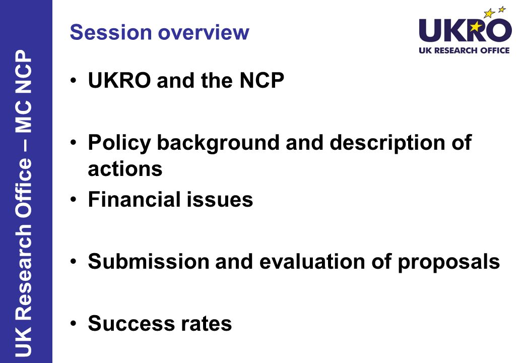 Session overview UKRO and the NCP. Policy background and description of actions. Financial issues.